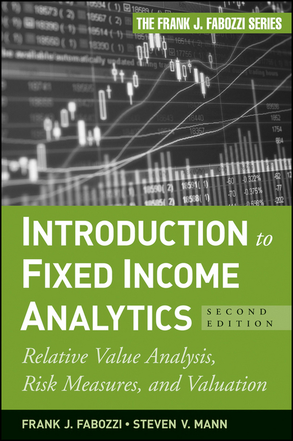 Frank Fabozzi J. Introduction to Fixed Income Analytics. Relative Value Analysis, Risk Measures and Valuation frank buytendijk dealing with dilemmas where business analytics fall short