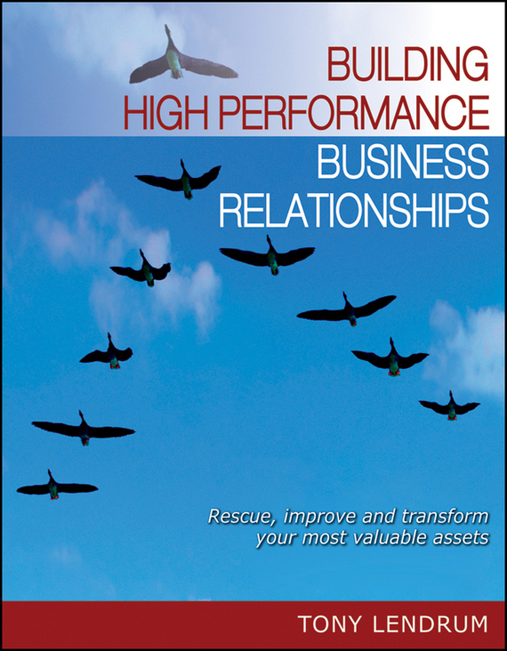 Tony Lendrum Building High Performance Business Relationships. Rescue, Improve, and Transform Your Most Valuable Assets