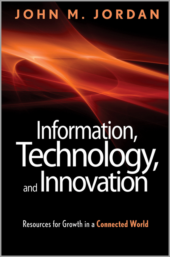 John Jordan M. Information, Technology, and Innovation. Resources for Growth in a Connected World robert hillard information driven business how to manage data and information for maximum advantage