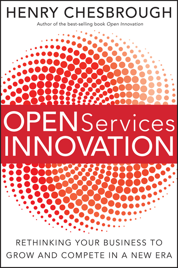 Henry  Chesbrough Open Services Innovation. Rethinking Your Business to Grow and Compete in a New Era madhavan ramanujam monetizing innovation how smart companies design the product around the price