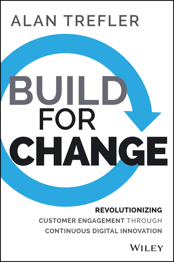 Alan  Trefler Build for Change. Revolutionizing Customer Engagement through Continuous Digital Innovation madhavan ramanujam monetizing innovation how smart companies design the product around the price
