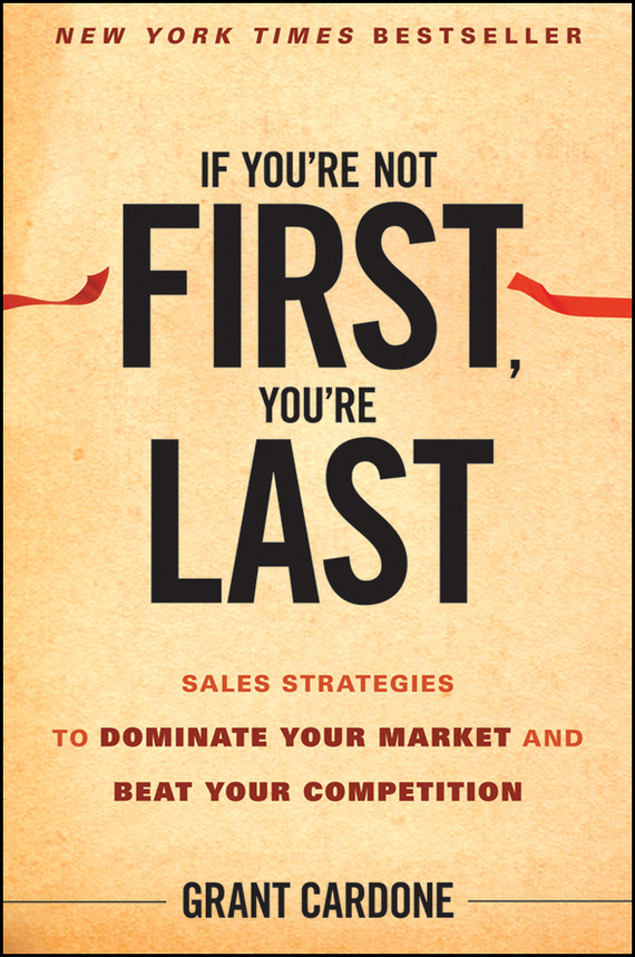 Grant  Cardone If You're Not First, You're Last. Sales Strategies to Dominate Your Market and Beat Your Competition grant grant principles of engineering economy 6ed