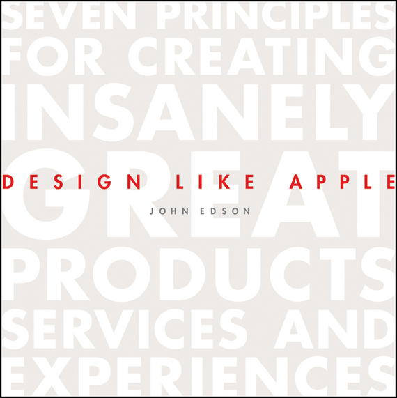 John  Edson Design Like Apple. Seven Principles For Creating Insanely Great Products, Services, and Experiences web application architecture principles protocols and practices