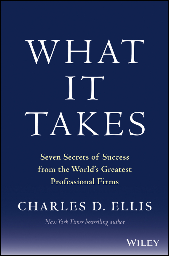 Charles D. Ellis What It Takes. Seven Secrets of Success from the World's Greatest Professional Firms charles d ellis capital the story of long term investment excellence