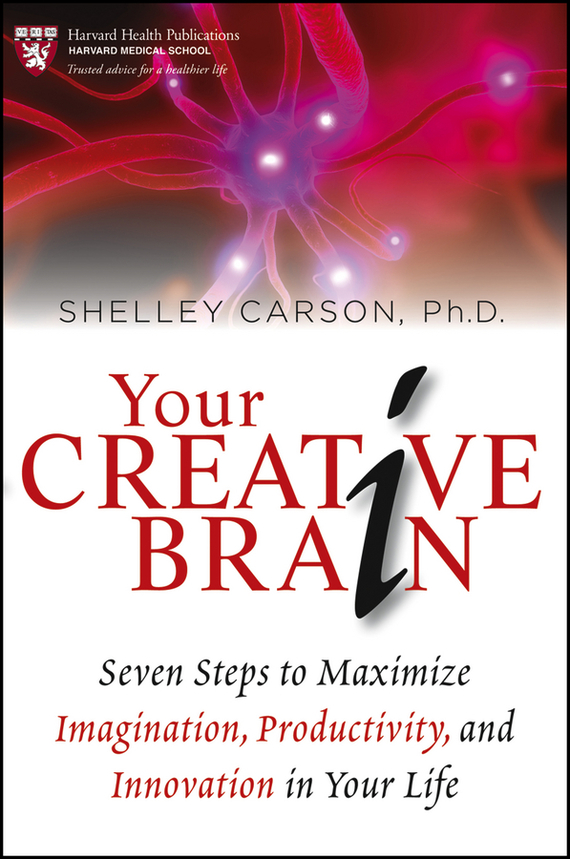 Shelley Carson Your Creative Brain. Seven Steps to Maximize Imagination, Productivity, and Innovation in Your Life managerial creativity