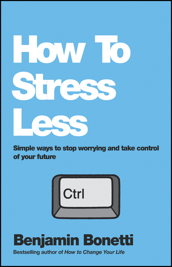 Benjamin Bonetti How To Stress Less. Simple ways to stop worrying and take control of your future p14nf12fp to 220f