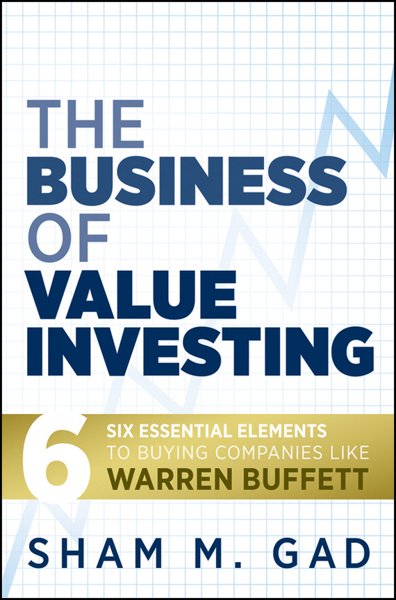 Sham Gad M. The Business of Value Investing. Six Essential Elements to Buying Companies Like Warren Buffett shayne gad cox development of therapeutic agents handbook