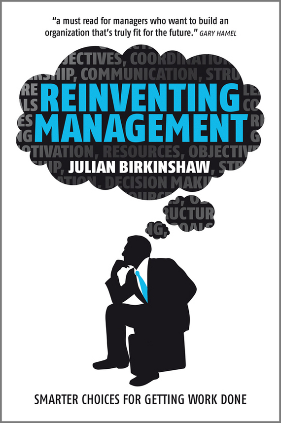 Julian Birkinshaw Reinventing Management. Smarter Choices for Getting Work Done stephen denning the leader s guide to radical management reinventing the workplace for the 21st century