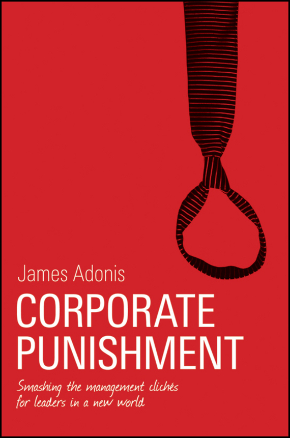 James  Adonis Corporate Punishment. Smashing the Management Clichés for Leaders in a New World james adonis corporate punishment smashing the management clichés for leaders in a new world