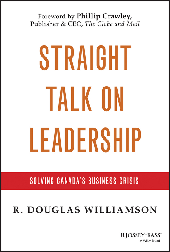 R. Williamson Douglas Straight Talk on Leadership. Solving Canada's Business Crisis mastering leadership an integrated framework for breakthrough performance and extraordinary business results