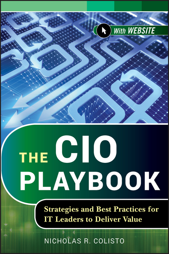 Nicholas Colisto R. The CIO Playbook. Strategies and Best Practices for IT Leaders to Deliver Value james adonis corporate punishment smashing the management clichés for leaders in a new world