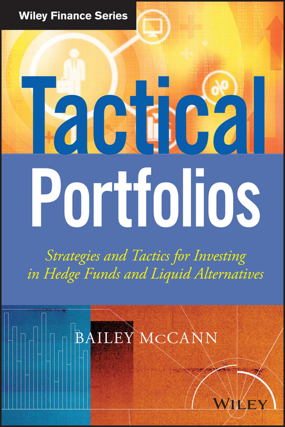 Bailey McCann Tactical Portfolios. Strategies and Tactics for Investing in Hedge Funds and Liquid Alternatives ISBN: 9781118731581
