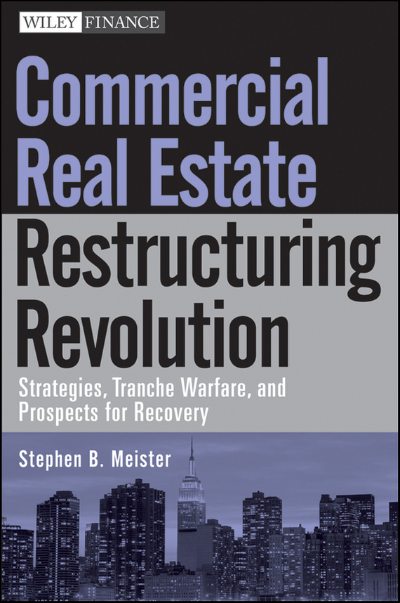 Stephen Meister B. Commercial Real Estate Restructuring Revolution. Strategies, Tranche Warfare, and Prospects for Recovery gary grabel wealth opportunities in commercial real estate management financing and marketing of investment properties