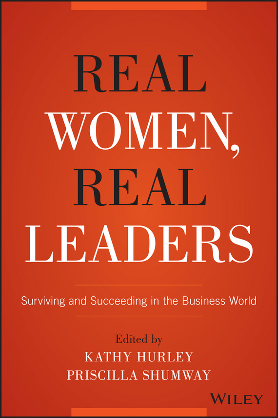 Kathleen  Hurley Real Women, Real Leaders. Surviving and Succeeding in the Business World anupama singh and devenderjit kaur the changing identities of women in india real and imagined