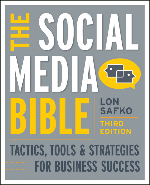 Lon Safko The Social Media Bible. Tactics, Tools, and Strategies for Business Success mike proulx social tv how marketers can reach and engage audiences by connecting television to the web social media and mobile