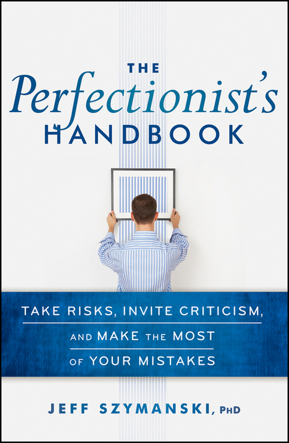 Jeff  Szymanski The Perfectionist's Handbook. Take Risks, Invite Criticism, and Make the Most of Your Mistakes codes of shovelry handbook