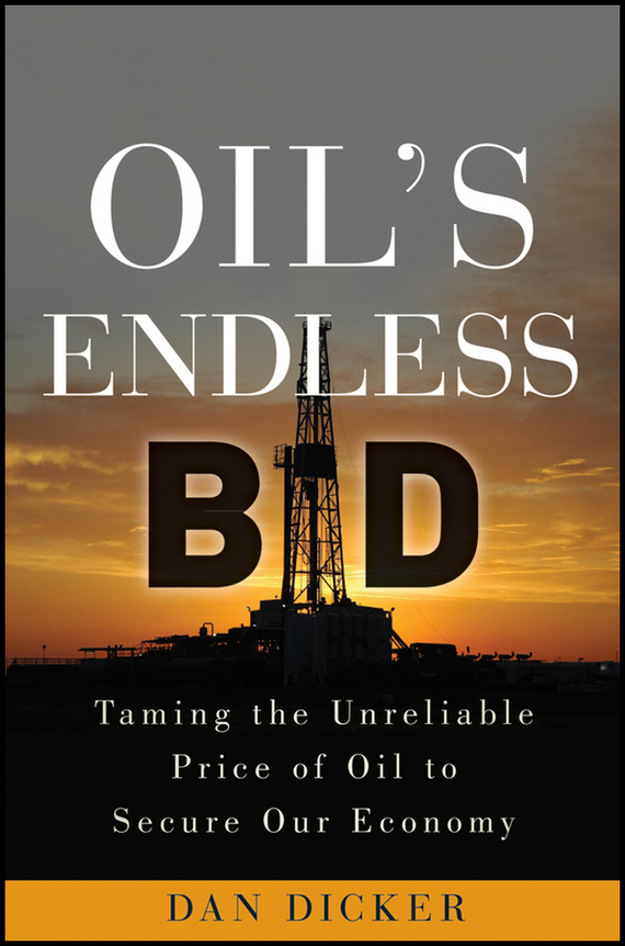 Dan  Dicker Oil's Endless Bid. Taming the Unreliable Price of Oil to Secure Our Economy addison wiggin endless money the moral hazards of socialism