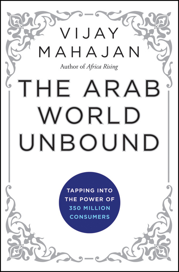 Vijay Mahajan The Arab World Unbound. Tapping into the Power of 350 Million Consumers