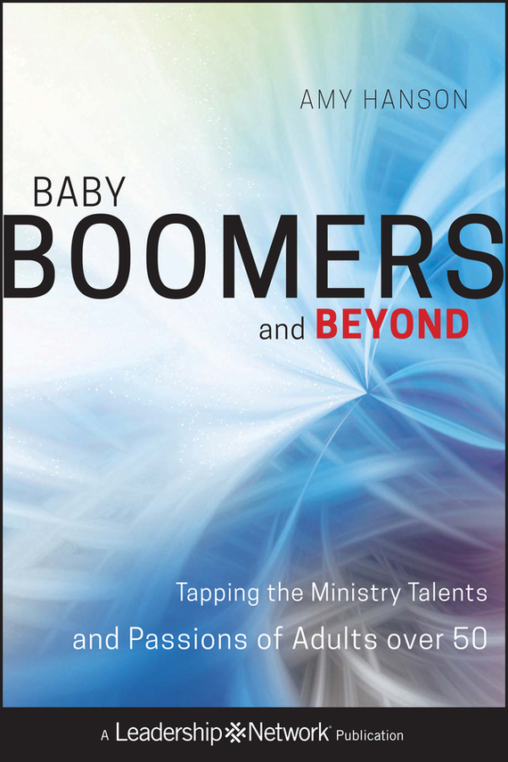 Baby Boomers and Beyond. Tapping the Ministry Talents and Passions of Adults over 50