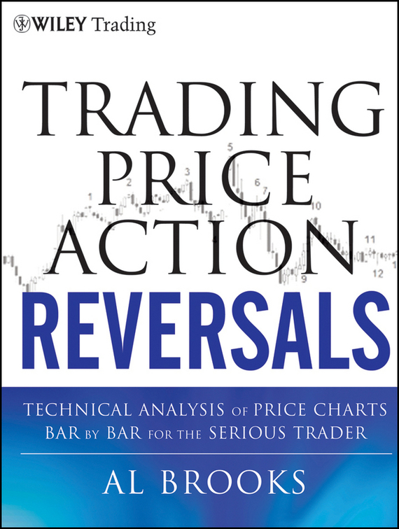 Al  Brooks Trading Price Action Reversals. Technical Analysis of Price Charts Bar by Bar for the Serious Trader the price regulation of