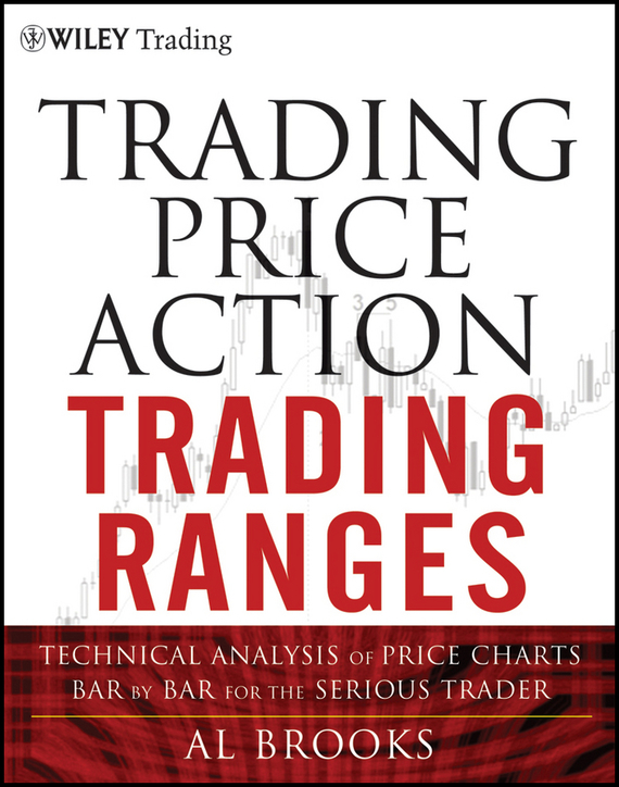 Al  Brooks Trading Price Action Trading Ranges. Technical Analysis of Price Charts Bar by Bar for the Serious Trader the price regulation of