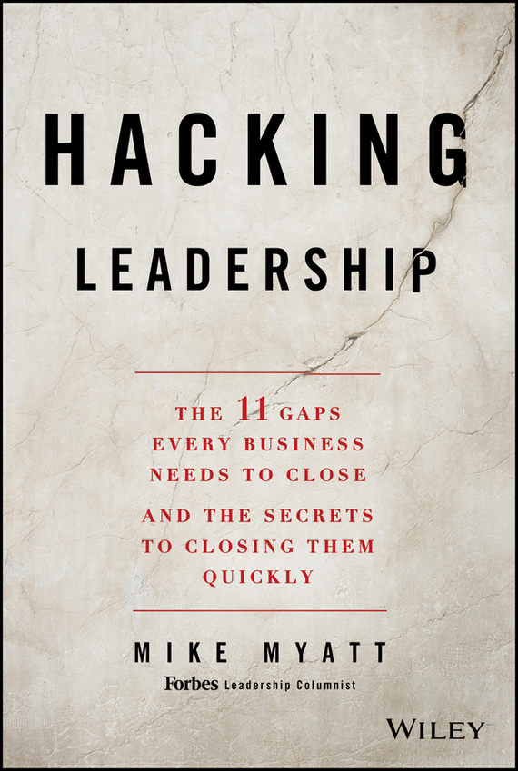 Mike Myatt Hacking Leadership. The 11 Gaps Every Business Needs to Close and the Secrets to Closing Them Quickly mastering leadership an integrated framework for breakthrough performance and extraordinary business results