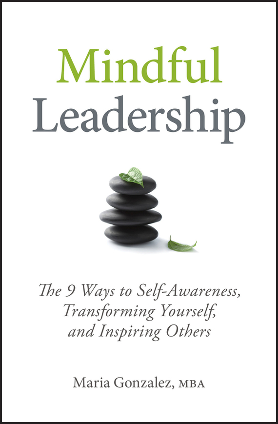 Maria  Gonzalez Mindful Leadership. The 9 Ways to Self-Awareness, Transforming Yourself, and Inspiring Others teresian leadership a historical analysis