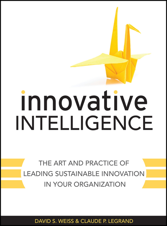 Claude  Legrand Innovative Intelligence. The Art and Practice of Leading Sustainable Innovation in Your Organization seena sharp competitive intelligence advantage how to minimize risk avoid surprises and grow your business in a changing world