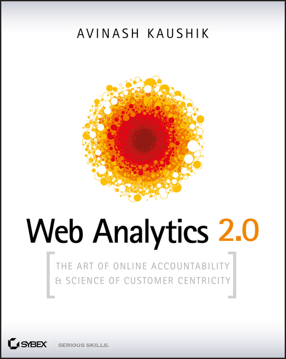 Avinash  Kaushik Web Analytics 2.0. The Art of Online Accountability and Science of Customer Centricity avinash kaushik web analytics 2 0 the art of online accountability and science of customer centricity