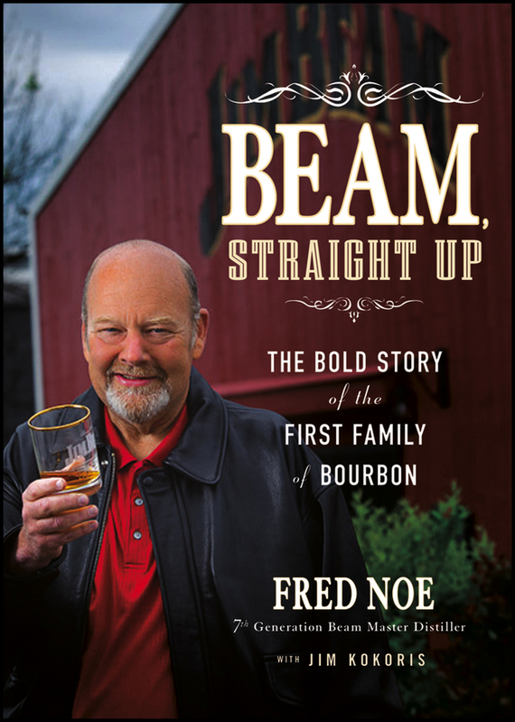 Fred  Noe Beam, Straight Up. The Bold Story of the First Family of Bourbon