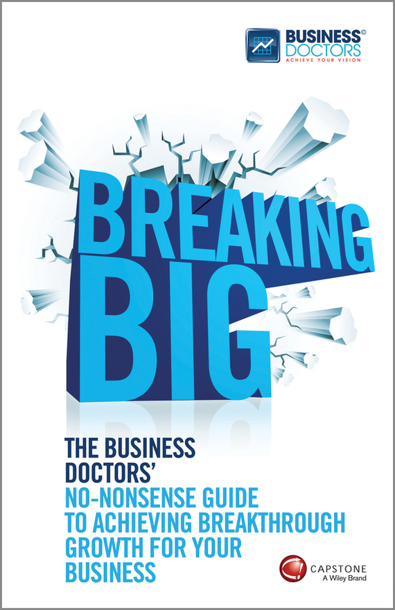 The Doctors Business Breaking Big. The Business Doctors' No-nonsense Guide to Achieving Breakthrough Growth for Your Business tony boobier analytics for insurance the real business of big data
