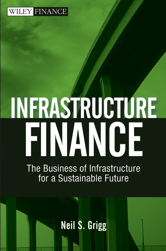 Neil Grigg S. Infrastructure Finance. The Business of Infrastructure for a Sustainable Future neil barrett футболка