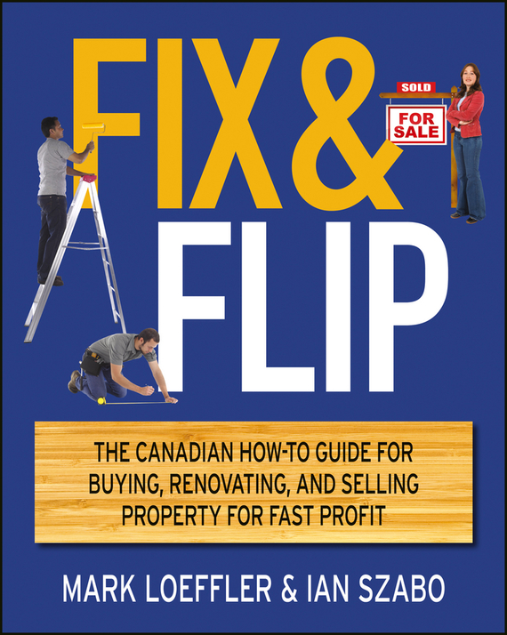 Fix and Flip. The Canadian How-To Guide for Buying, Renovating and Selling Property for Fast Profit