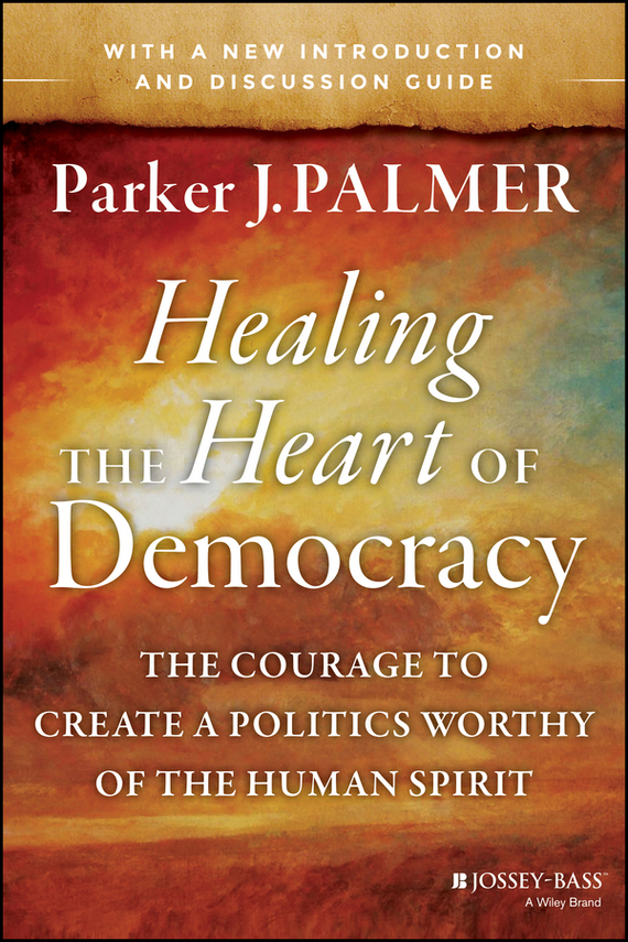 Parker Palmer J. Healing the Heart of Democracy. The Courage to Create a Politics Worthy of the Human Spirit r b parker s the devil wins