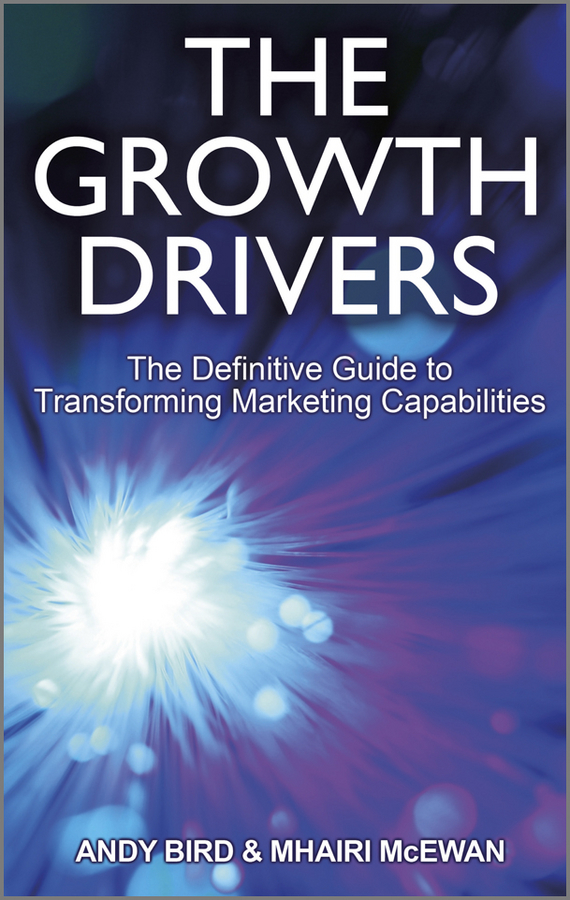 Andy Bird The Growth Drivers. The Definitive Guide to Transforming Marketing Capabilities
