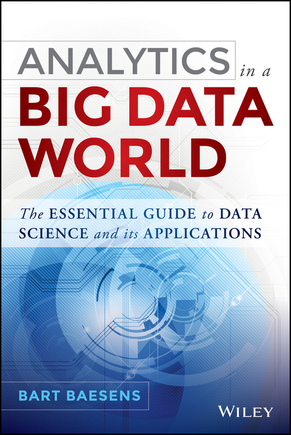Bart  Baesens Analytics in a Big Data World. The Essential Guide to Data Science and its Applications tony boobier analytics for insurance the real business of big data