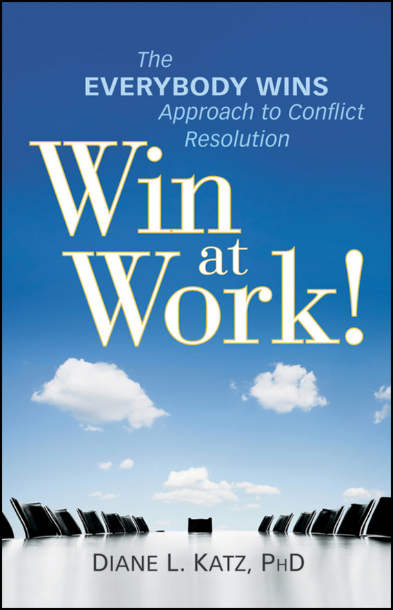 Diane  Katz Win at Work!. The Everybody Wins Approach to Conflict Resolution test drive your dream job a step by step guide to finding and creating the work you love