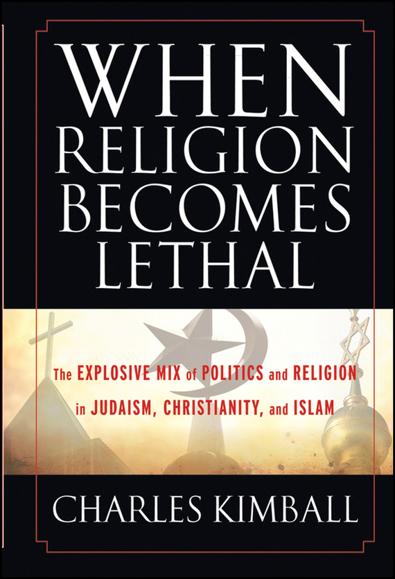 Charles  Kimball When Religion Becomes Lethal. The Explosive Mix of Politics and Religion in Judaism, Christianity, and Islam charles kimball when religion becomes lethal the explosive mix of politics and religion in judaism christianity and islam