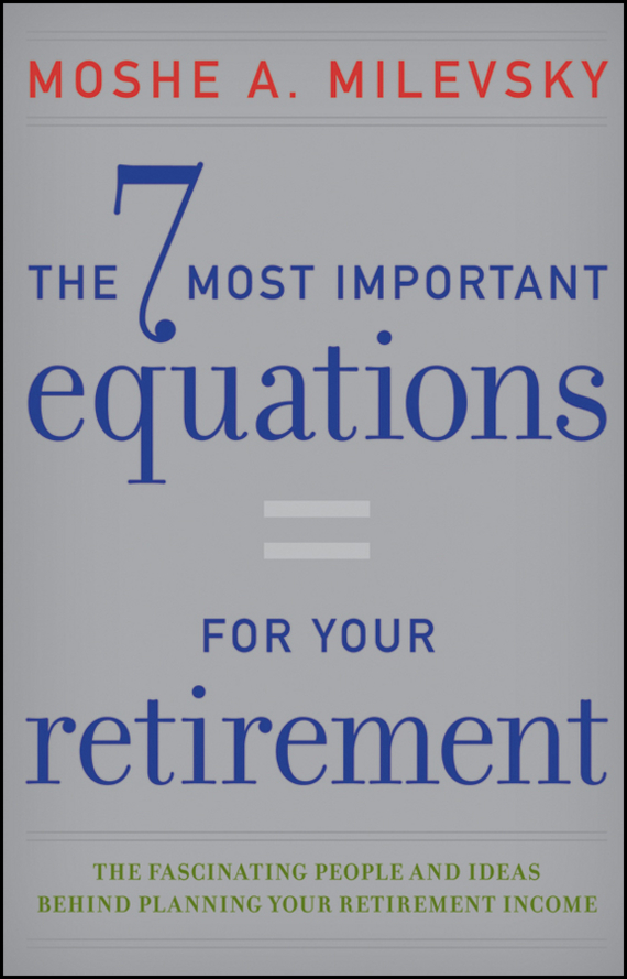 Moshe Milevsky A. The 7 Most Important Equations for Your Retirement. The Fascinating People and Ideas Behind Planning Your Retirement Income the new rules of retirement