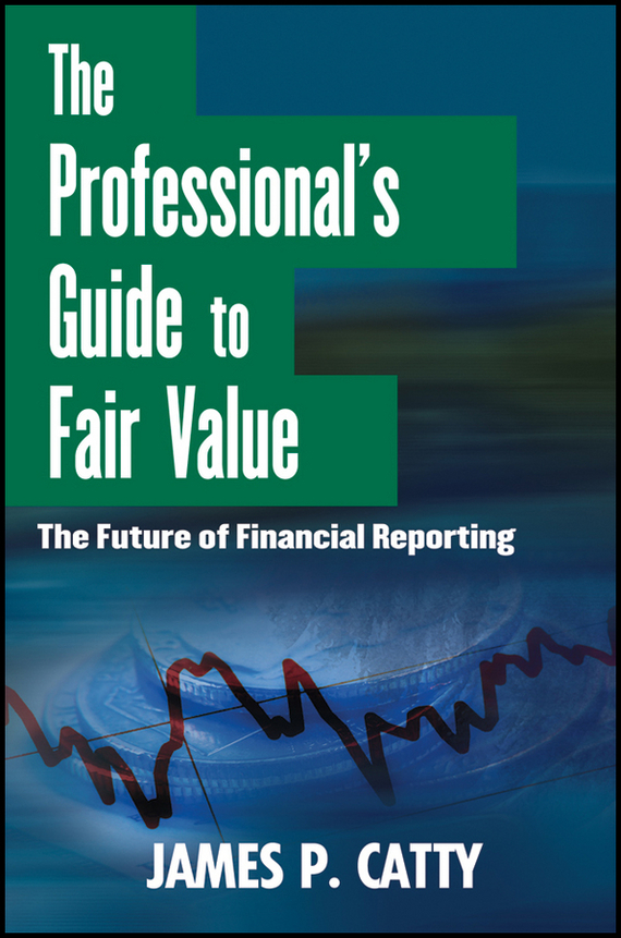 James Catty P. The Professional's Guide to Fair Value. The Future of Financial Reporting
