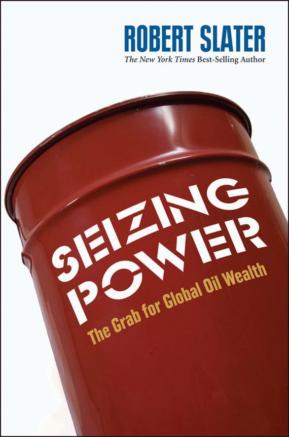 Robert Slater Seizing Power. The Grab for Global Oil Wealth