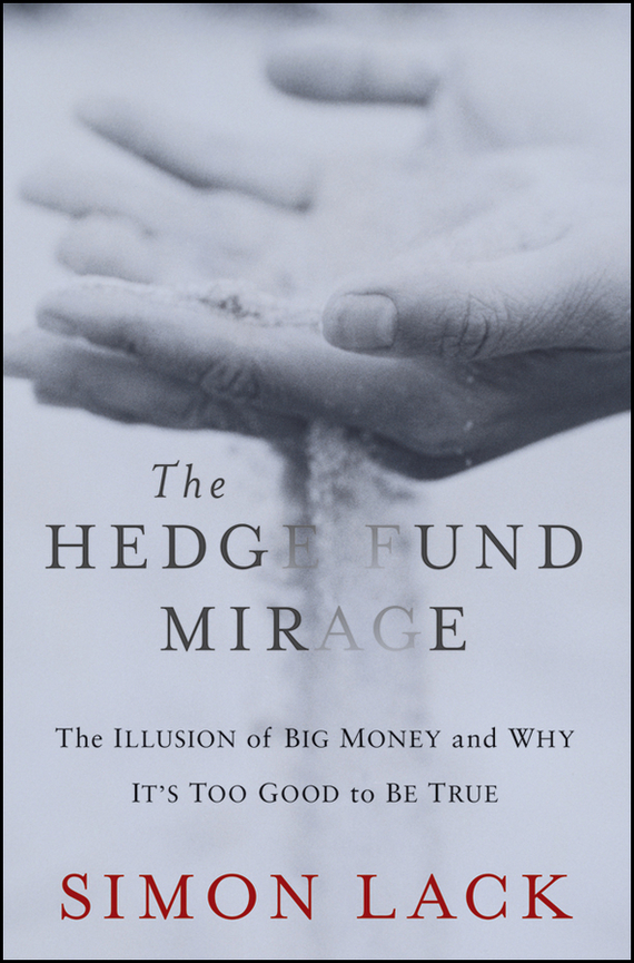 Simon Lack A. The Hedge Fund Mirage. The Illusion of Big Money and Why It's Too Good to Be True jared diamond the invisible hands top hedge fund traders on bubbles crashes and real money