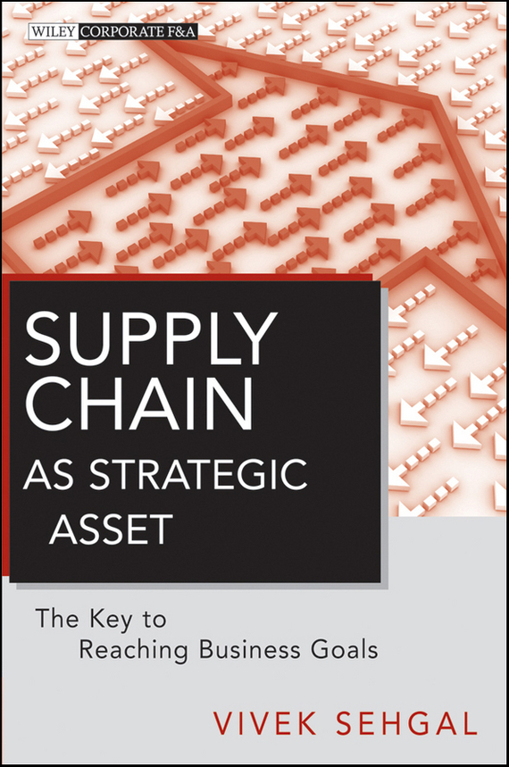 Vivek  Sehgal Supply Chain as Strategic Asset. The Key to Reaching Business Goals supply chain network design including the cost of quality