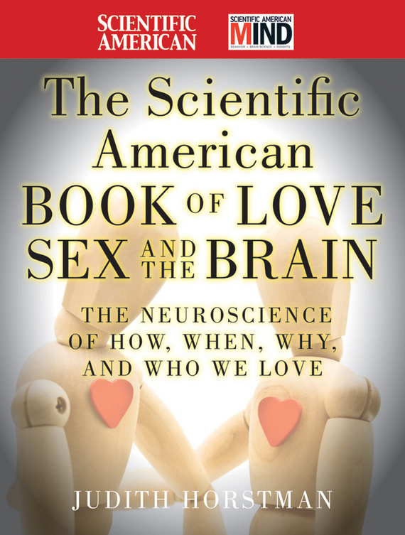 Judith Horstman The Scientific American Book of Love, Sex and the Brain. The Neuroscience of How, When, Why and Who We Love