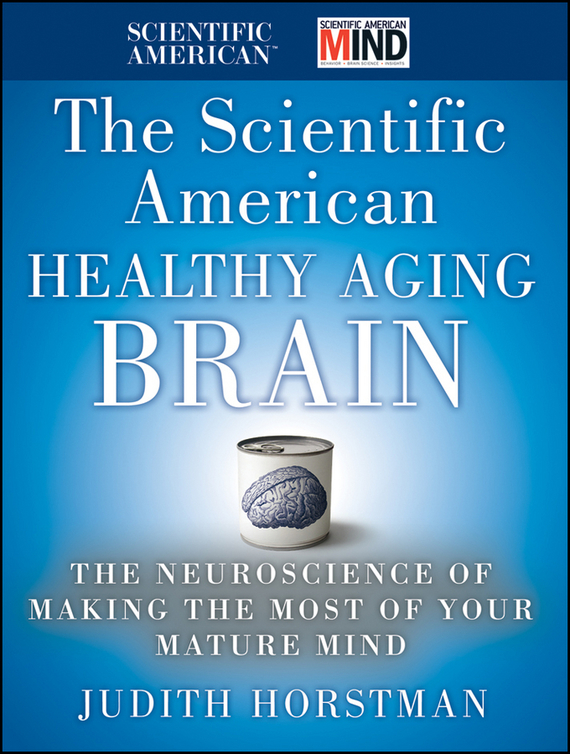 Judith Horstman The Scientific American Healthy Aging Brain. The Neuroscience of Making the Most of Your Mature Mind get smart our amazing brain