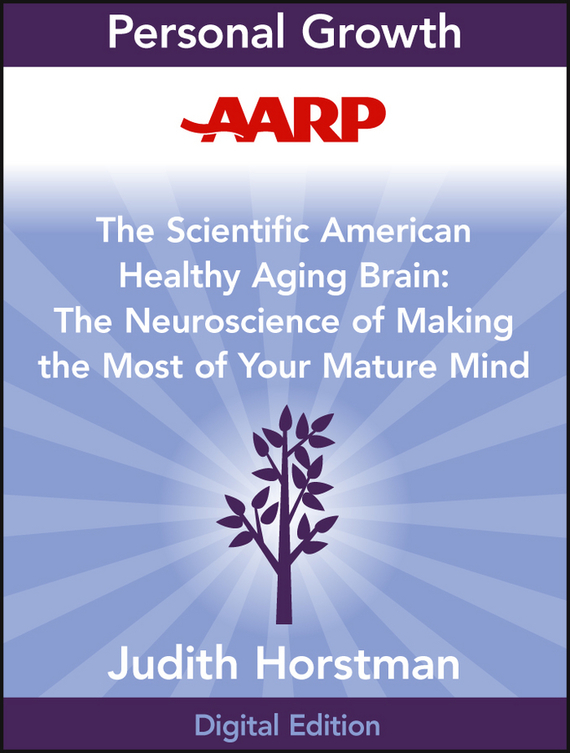 Judith Horstman AARP The Scientific American Healthy Aging Brain. The Neuroscience of Making the Most of Your Mature Mind