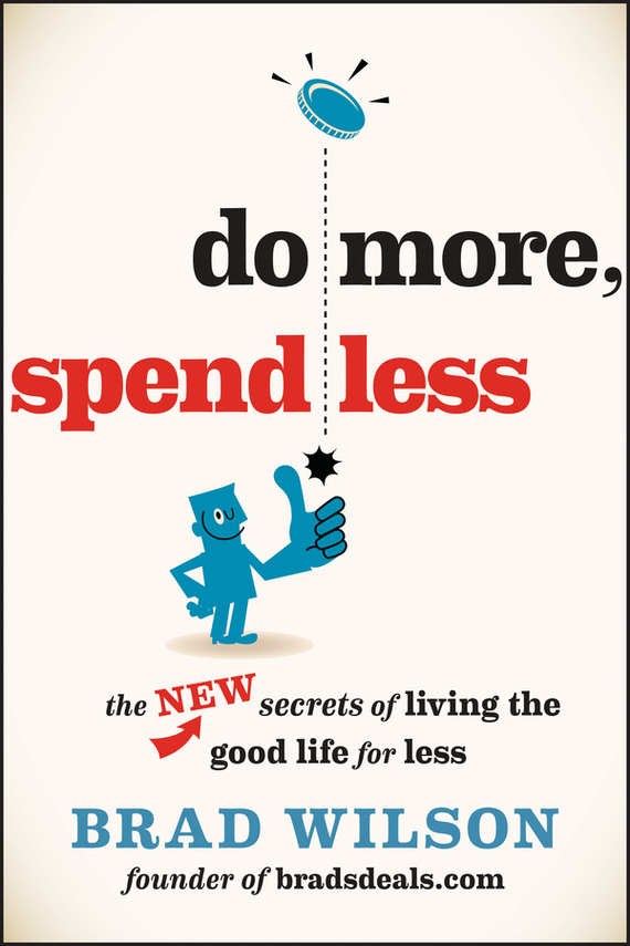 Brad  Wilson Do More, Spend Less. The New Secrets of Living the Good Life for Less brian livingston more windows® 98 secrets®