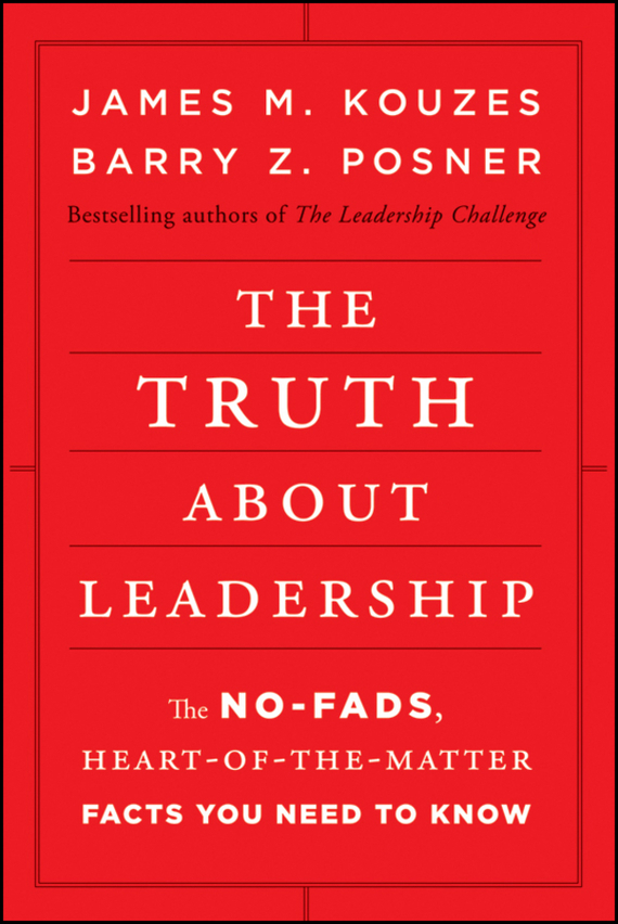 James M. Kouzes The Truth about Leadership. The No-fads, Heart-of-the-Matter Facts You Need to Know