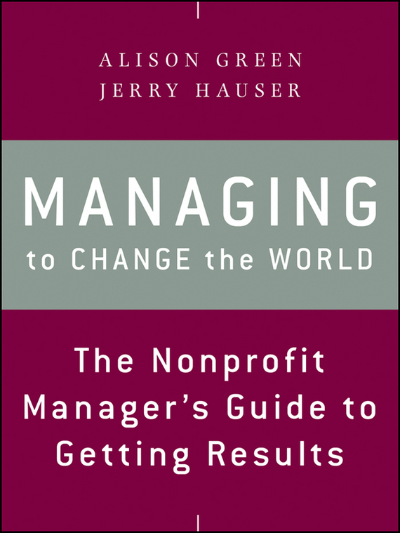 Alison  Green Managing to Change the World. The Nonprofit Manager's Guide to Getting Results alison green managing to change the world the nonprofit manager s guide to getting results