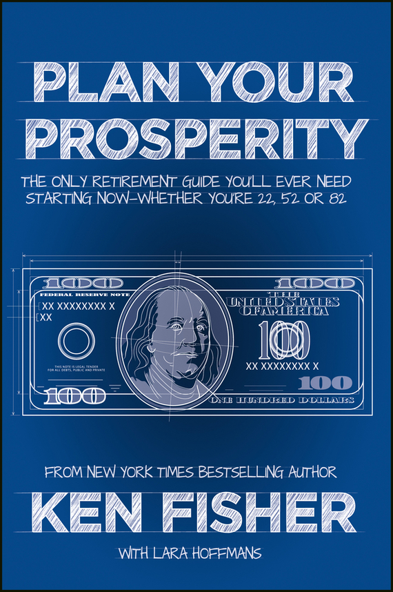 Kenneth Fisher L. Plan Your Prosperity. The Only Retirement Guide You'll Ever Need, Starting Now--Whether You're 22, 52 or 82